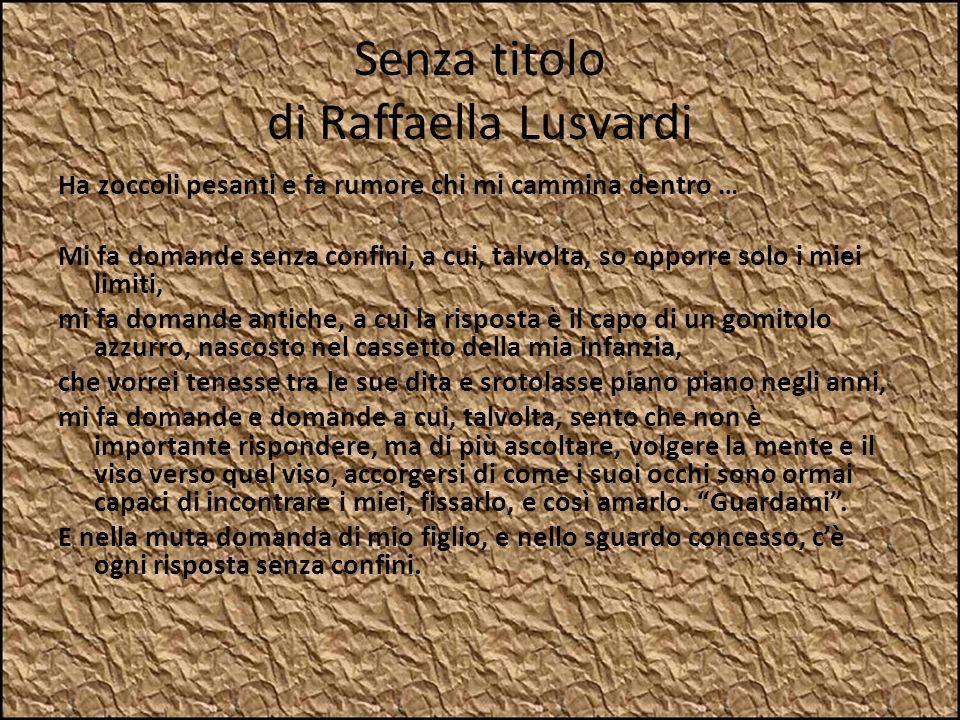 Senza titolo di Raffaella Lusvardi Ha zoccoli pesanti e fa rumore chi mi cammina dentro … Mi fa domande senza confini, a cui, talvolta, so opporre sol