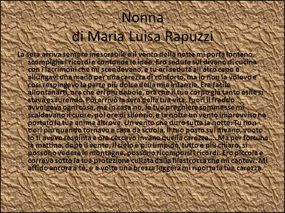 Nonna di Maria Luisa Rapuzzi La sera arriva sempre inesorabile e il vento della notte mi porta lontano, scompiglia i ricordi e confonde le idee. Ero s