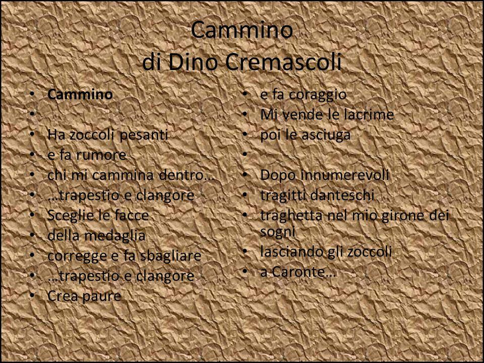 Cammino di Dino Cremascoli Cammino Ha zoccoli pesanti e fa rumore chi mi cammina dentro… …trapestio e clangore Sceglie le facce della medaglia corregg