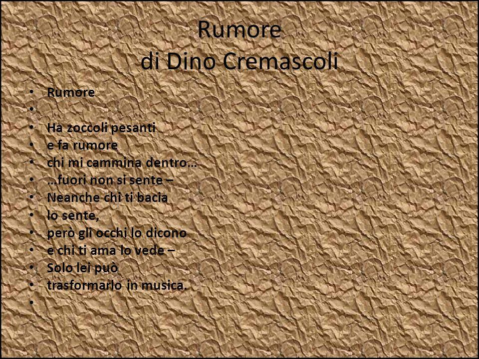Rumore di Dino Cremascoli Rumore Ha zoccoli pesanti e fa rumore chi mi cammina dentro… …fuori non si sente – Neanche chi ti bacia lo sente, però gli o