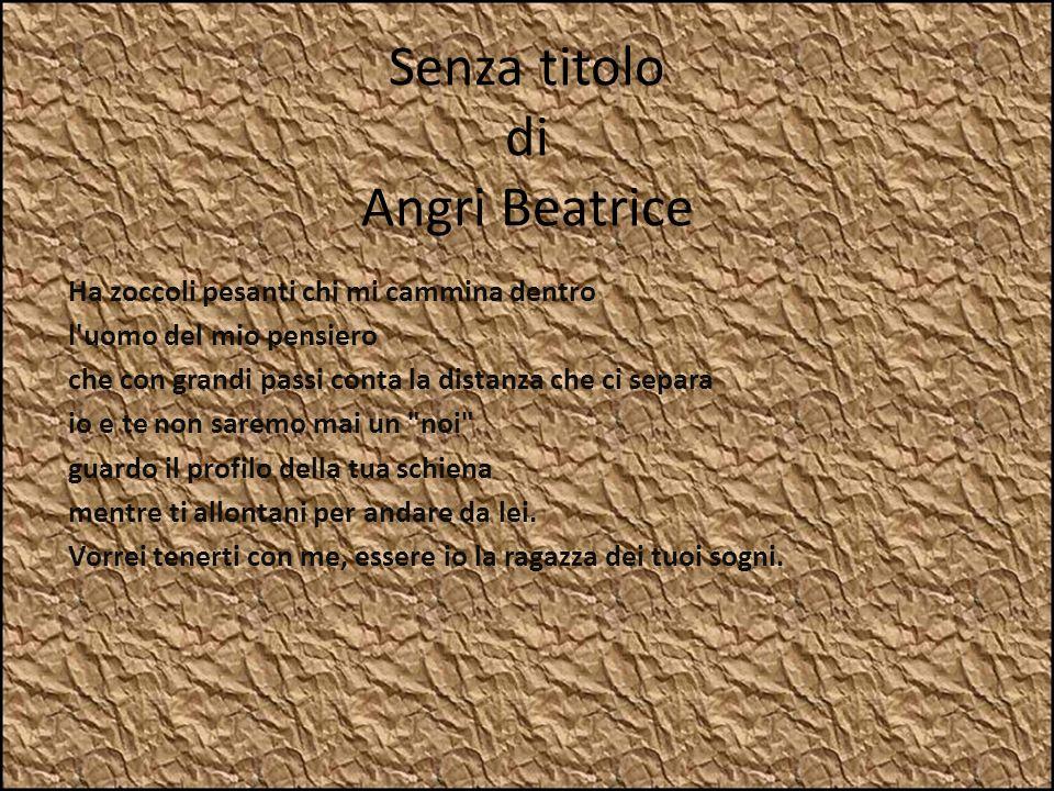 Senza titolo di Angri Beatrice Ha zoccoli pesanti chi mi cammina dentro l'uomo del mio pensiero che con grandi passi conta la distanza che ci separa i