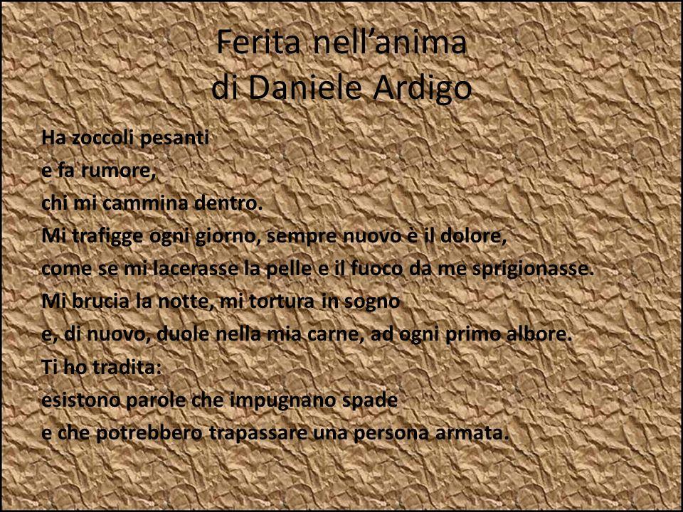 Ferita nellanima di Daniele Ardigo Ha zoccoli pesanti e fa rumore, chi mi cammina dentro. Mi trafigge ogni giorno, sempre nuovo è il dolore, come se m