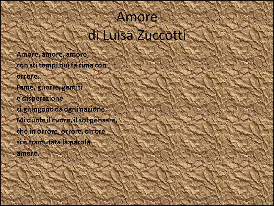 Amore di Luisa Zuccotti Amore, amore, amore, con sti tempi bui fa rima con orrore. Fame, guerre, gemiti e disperazione ci giungono da ogni nazione. Mi