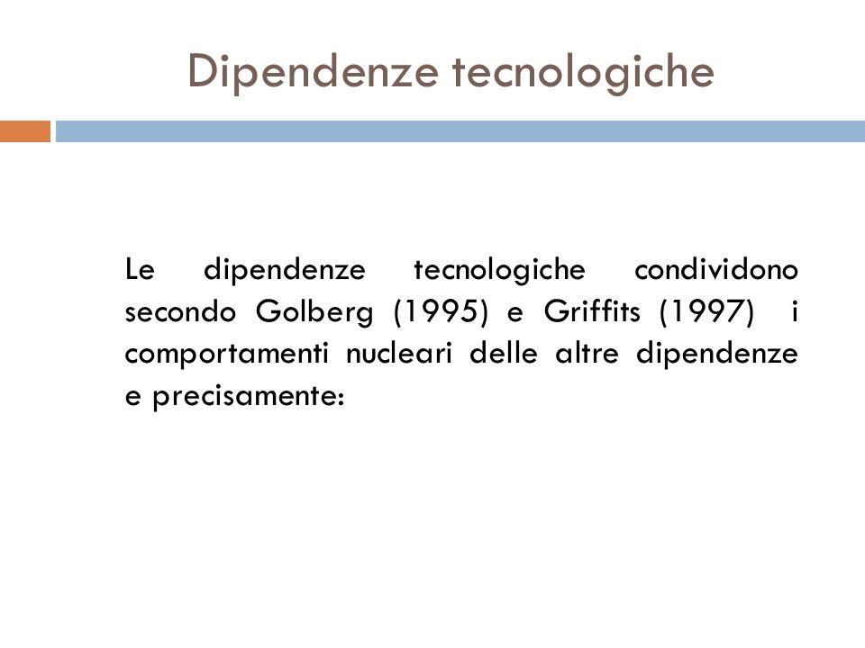 Le dipendenze tecnologiche condividono secondo Golberg (1995) e Griffits (1997) i comportamenti nucleari delle altre dipendenze e precisamente: Dipend