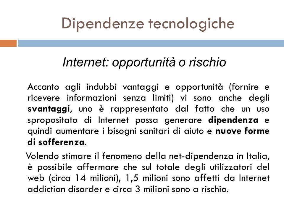Dipendenze tecnologiche Accanto agli indubbi vantaggi e opportunità (fornire e ricevere informazioni senza limiti) vi sono anche degli svantaggi, uno