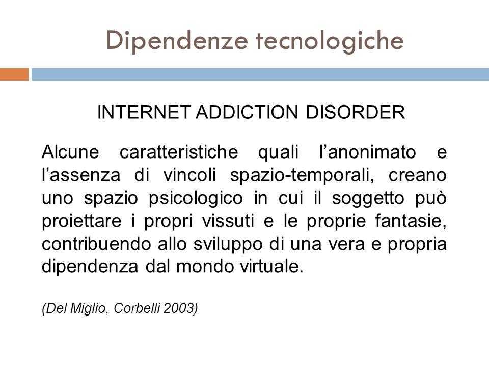 Dipendenze tecnologiche INTERNET ADDICTION DISORDER Alcune caratteristiche quali lanonimato e lassenza di vincoli spazio-temporali, creano uno spazio