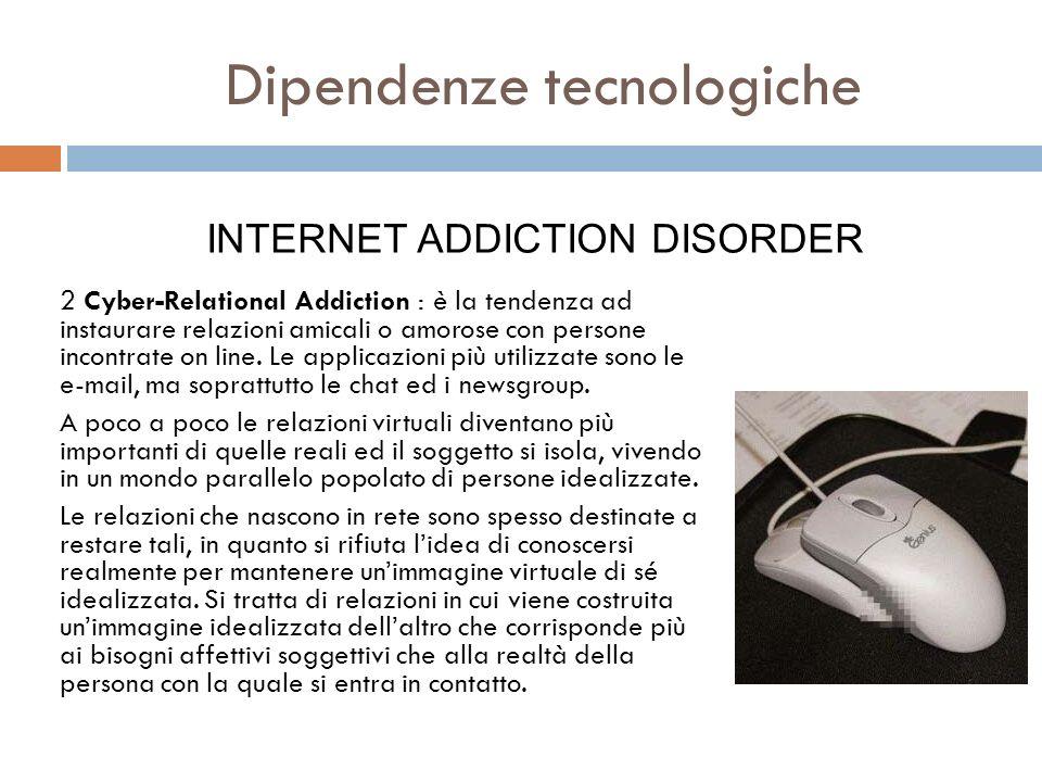 2 Cyber-Relational Addiction : è la tendenza ad instaurare relazioni amicali o amorose con persone incontrate on line. Le applicazioni più utilizzate