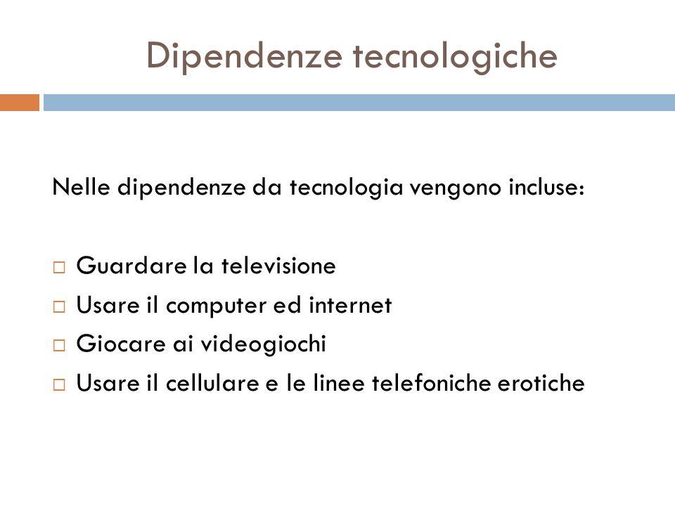Nelle dipendenze da tecnologia vengono incluse: Guardare la televisione Usare il computer ed internet Giocare ai videogiochi Usare il cellulare e le l