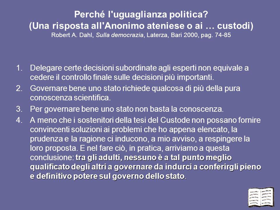 Perché l'uguaglianza politica? (Una risposta all'Anonimo ateniese o ai … custodi) Robert A. Dahl, Sulla democrazia, Laterza, Bari 2000, pag. 74-85 1.D