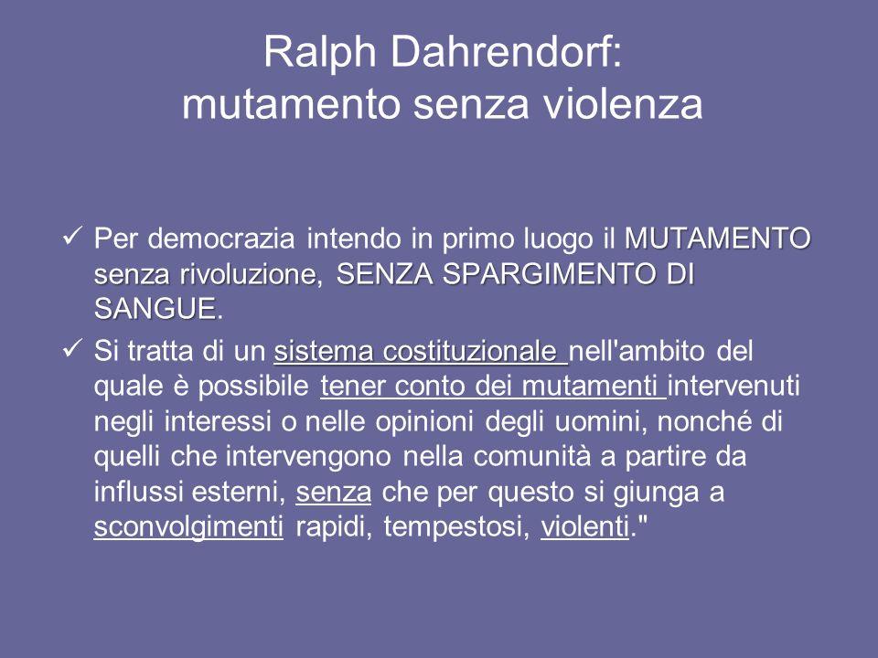 Ralph Dahrendorf: mutamento senza violenza MUTAMENTO senza rivoluzioneSENZA SPARGIMENTO DI SANGUE Per democrazia intendo in primo luogo il MUTAMENTO s