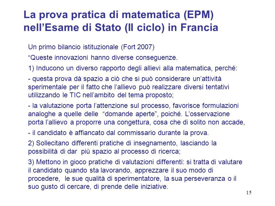 15 La prova pratica di matematica (EPM) nellEsame di Stato (II ciclo) in Francia Un primo bilancio istituzionale (Fort 2007) Queste innovazioni hanno diverse conseguenze.