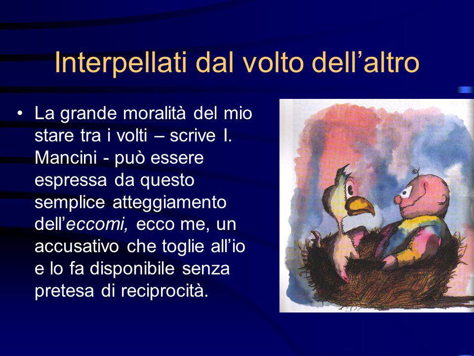 Interpellati dal volto dellaltro La grande moralità del mio stare tra i volti – scrive I. Mancini - può essere espressa da questo semplice atteggiamen
