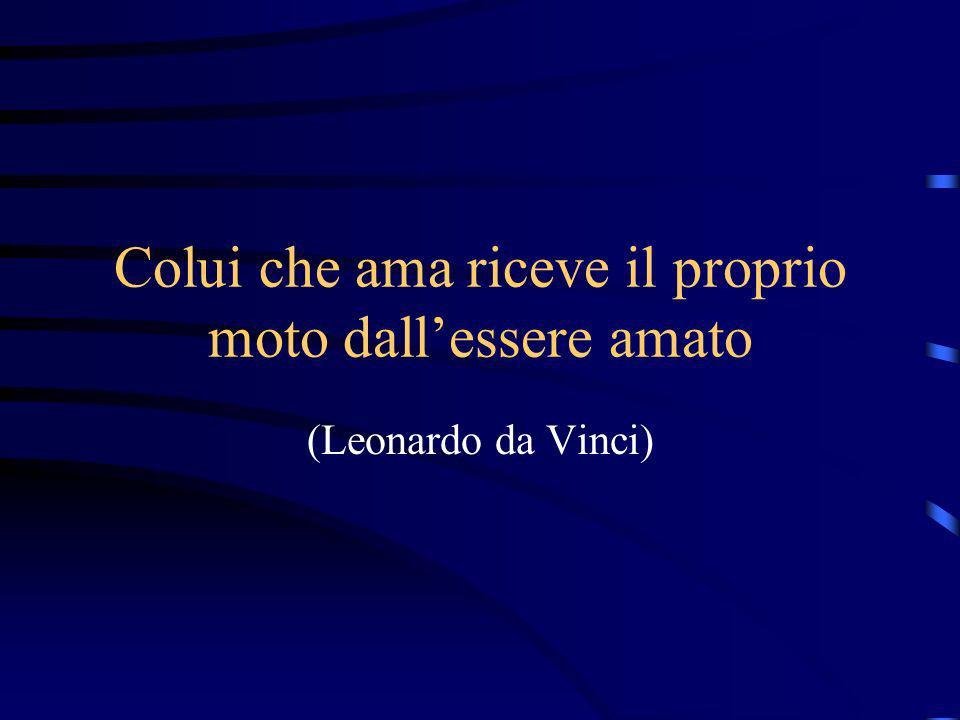 Colui che ama riceve il proprio moto dallessere amato (Leonardo da Vinci)