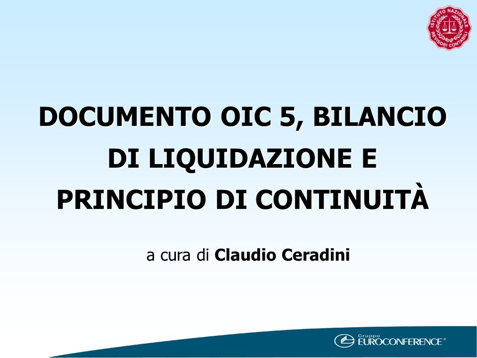 DOCUMENTO OIC 5, BILANCIO DI LIQUIDAZIONE E PRINCIPIO DI CONTINUITÀ a cura di Claudio Ceradini