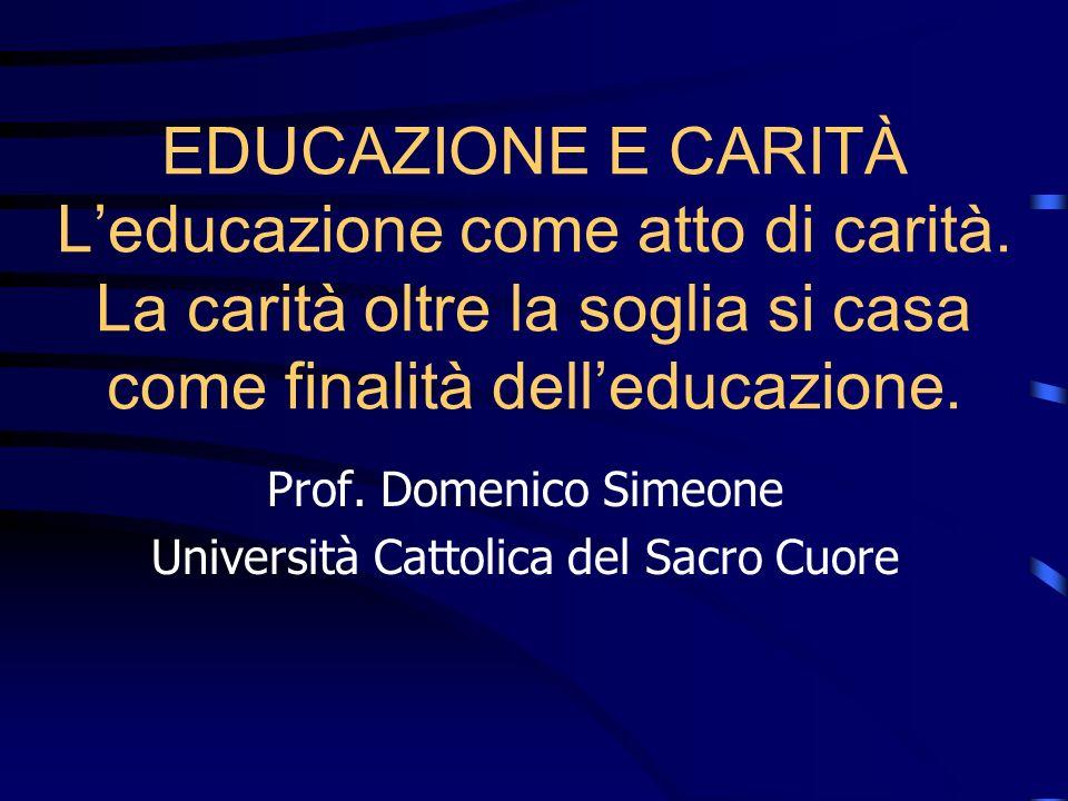 EDUCAZIONE E CARITÀ Leducazione come atto di carità. La carità oltre la soglia si casa come finalità delleducazione. Prof. Domenico Simeone Università