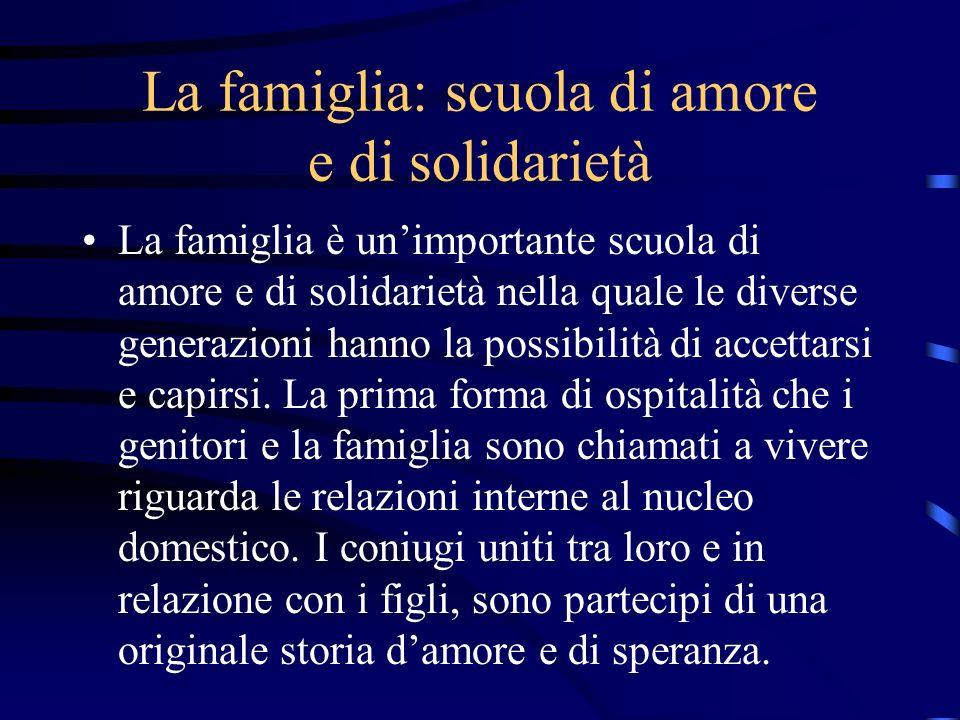 La famiglia: scuola di amore e di solidarietà La famiglia è unimportante scuola di amore e di solidarietà nella quale le diverse generazioni hanno la
