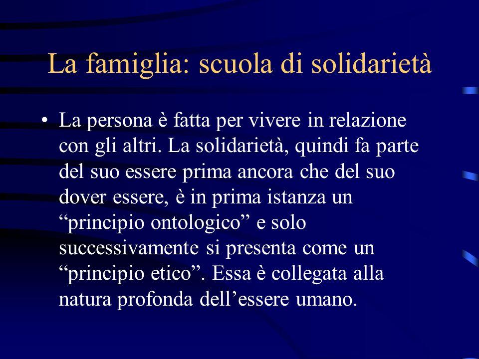 La famiglia: scuola di solidarietà La persona è fatta per vivere in relazione con gli altri. La solidarietà, quindi fa parte del suo essere prima anco
