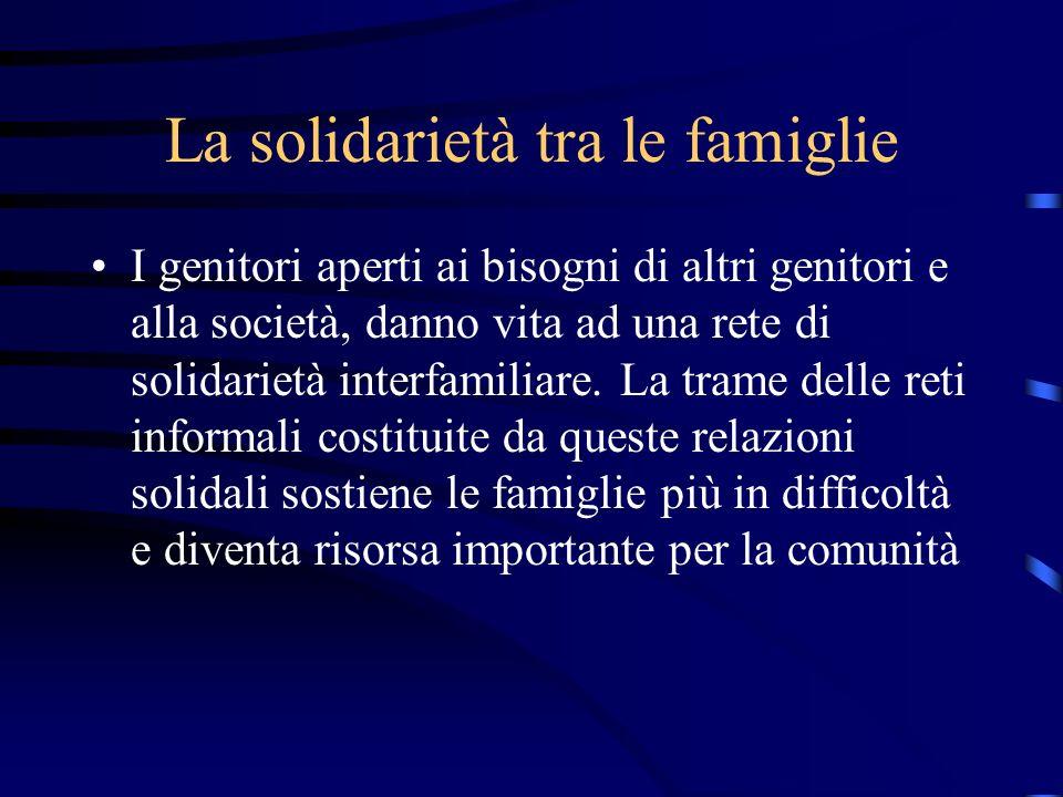 La solidarietà tra le famiglie I genitori aperti ai bisogni di altri genitori e alla società, danno vita ad una rete di solidarietà interfamiliare. La