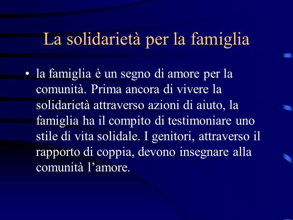 La solidarietà per la famiglia la famiglia è un segno di amore per la comunità. Prima ancora di vivere la solidarietà attraverso azioni di aiuto, la f