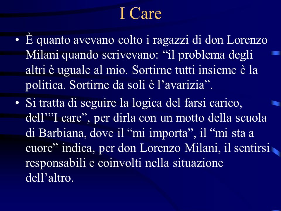I Care È quanto avevano colto i ragazzi di don Lorenzo Milani quando scrivevano: il problema degli altri è uguale al mio. Sortirne tutti insieme è la