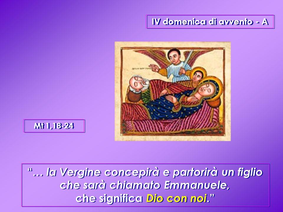 IV domenica di avvento - A … la Vergine concepirà e partorirà un figlio che sarà chiamato Emmanuele, che significa Dio con noi.