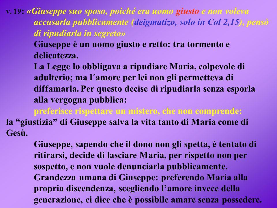 v. 19 : «Giuseppe suo sposo, poiché era uomo giusto e non voleva accusarla pubblicamente (deigmatizo, solo in Col 2,15), pensò di ripudiarla in segret