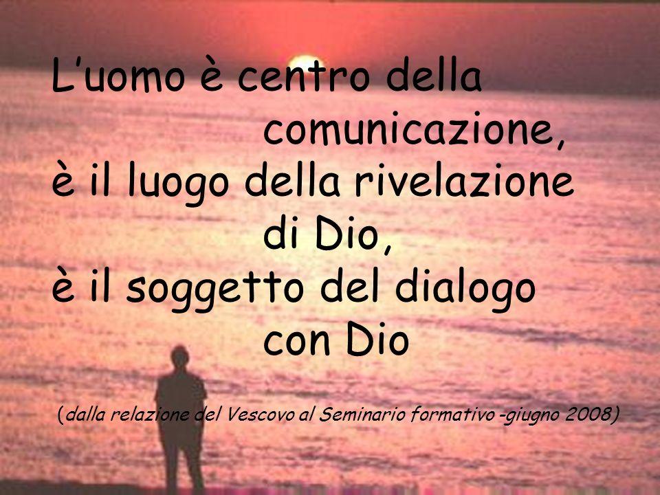 Luomo è centro della comunicazione, è il luogo della rivelazione di Dio, è il soggetto del dialogo con Dio (dalla relazione del Vescovo al Seminario f
