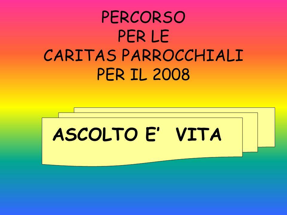 PERCORSO PER LE CARITAS PARROCCHIALI PER IL 2008 ASCOLTO E VITA