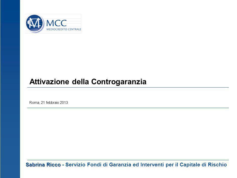 Attivazione della Controgaranzia Roma, 21 febbraio 2013 Sabrina Ricco Sabrina Ricco - Servizio Fondi di Garanzia ed Interventi per il Capitale di Risc