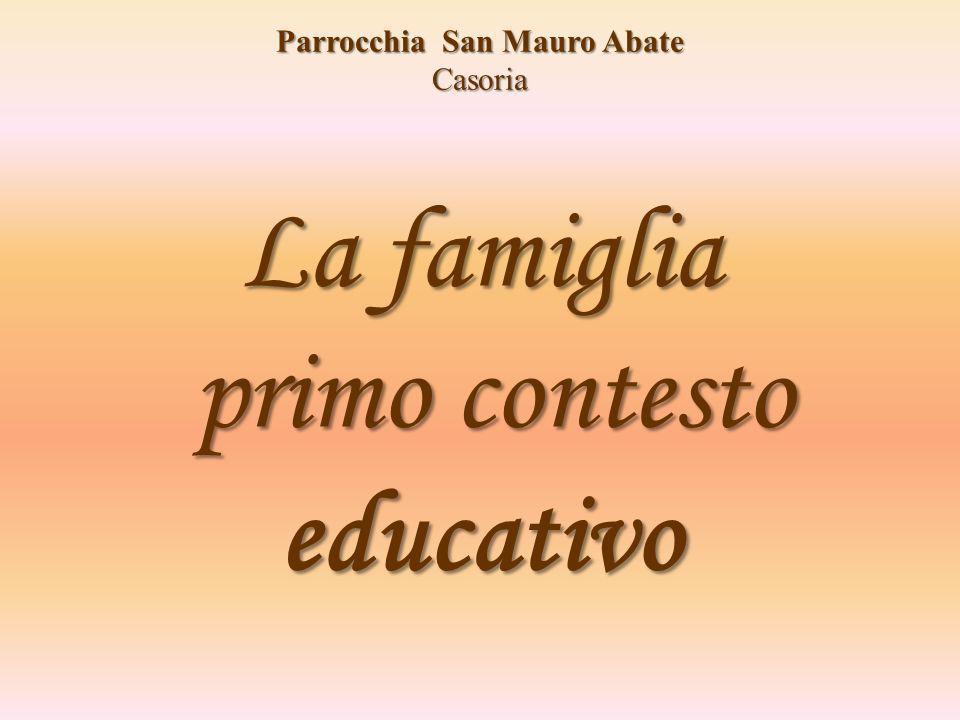 La famiglia primo contesto educativo La famiglia primo contesto educativo Parrocchia San Mauro Abate Casoria