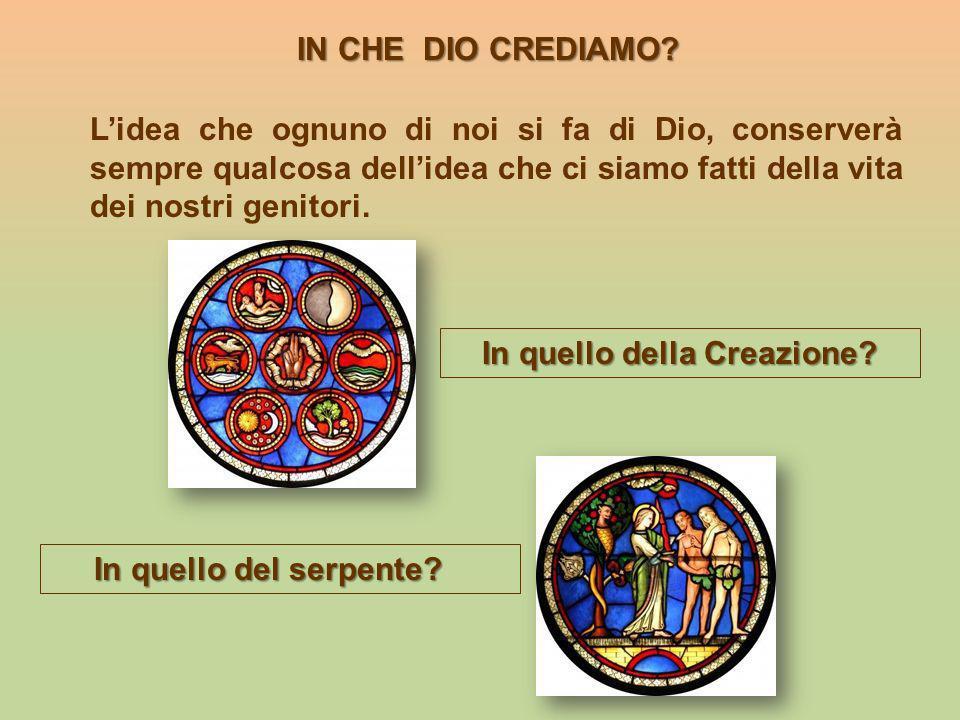 IN CHE DIO CREDIAMO? In quello della Creazione? In quello del serpente? Lidea che ognuno di noi si fa di Dio, conserverà sempre qualcosa dellidea che