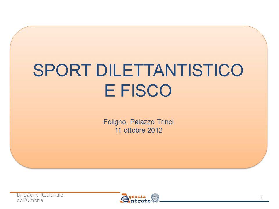 SPORT DILETTANTISTICO E FISCO Foligno, Palazzo Trinci 11 ottobre 2012 SPORT DILETTANTISTICO E FISCO Foligno, Palazzo Trinci 11 ottobre 2012 1 Direzion