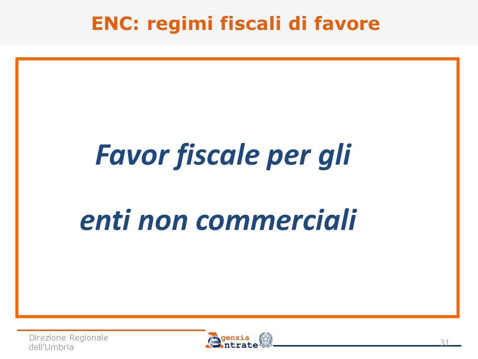 ENC: regimi fiscali di favore Favor fiscale per gli enti non commerciali 31 Direzione Regionale dell'Umbria