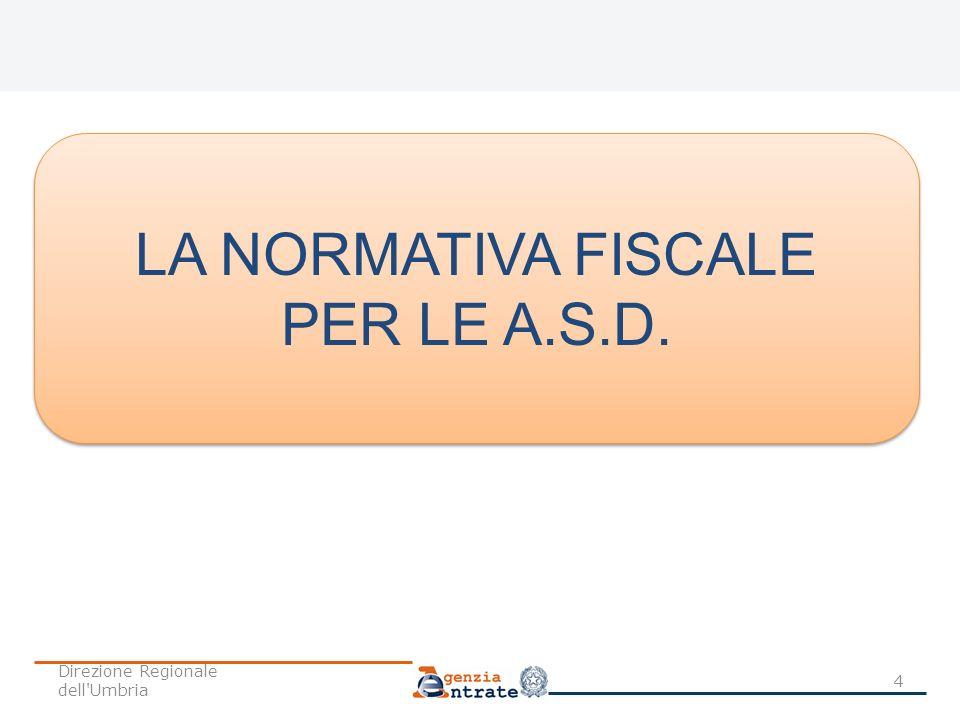 LA NORMATIVA FISCALE PER LE A.S.D. LA NORMATIVA FISCALE PER LE A.S.D. 4 Direzione Regionale dell'Umbria