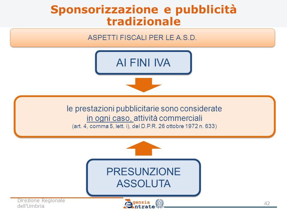 Sponsorizzazione e pubblicità tradizionale 42 ASPETTI FISCALI PER LE A.S.D. PRESUNZIONE ASSOLUTA le prestazioni pubblicitarie sono considerate in ogni