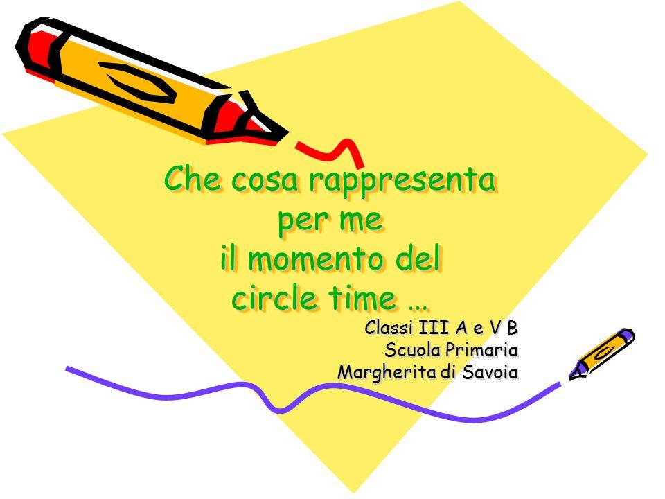 Che cosa rappresenta per me il momento del circle time … Classi III A e V B Scuola Primaria Margherita di Savoia