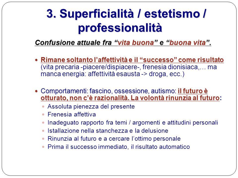 3. Superficialità / estetismo / professionalità 3. Superficialità / estetismo / professionalità Confusione attuale fra vita buona e buona vita. Rimane