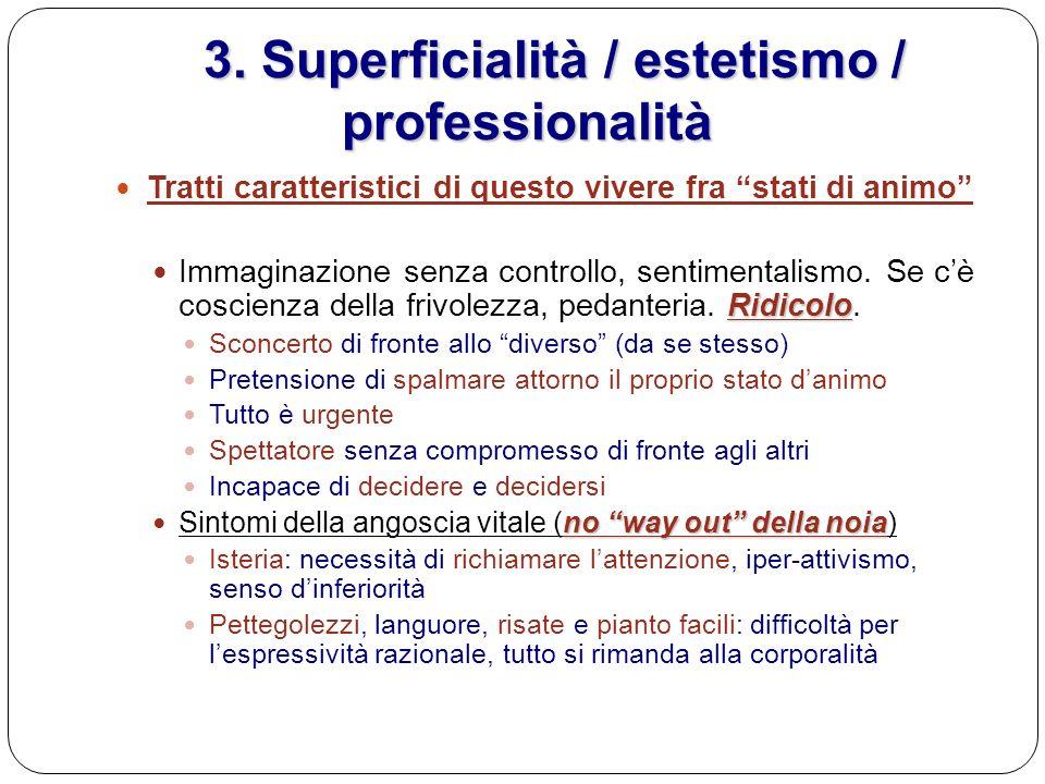 3. Superficialità / estetismo / professionalità 3. Superficialità / estetismo / professionalità Tratti caratteristici di questo vivere fra stati di an