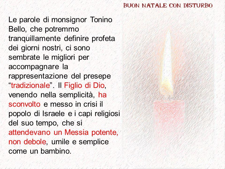 Le parole di monsignor Tonino Bello, che potremmo tranquillamente definire profeta dei giorni nostri, ci sono sembrate le migliori per accompagnare la rappresentazione del presepetradizionale.