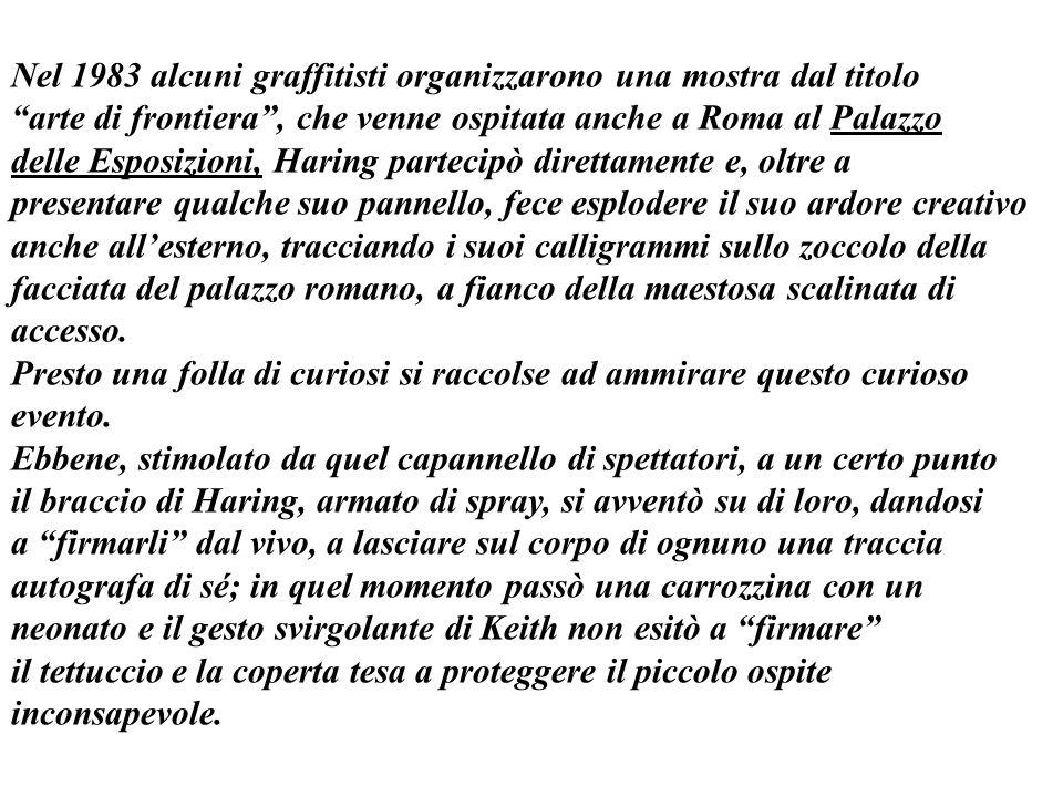 Nel 1983 alcuni graffitisti organizzarono una mostra dal titolo arte di frontiera, che venne ospitata anche a Roma al Palazzo delle Esposizioni, Haring partecipò direttamente e, oltre a presentare qualche suo pannello, fece esplodere il suo ardore creativo anche allesterno, tracciando i suoi calligrammi sullo zoccolo della facciata del palazzo romano, a fianco della maestosa scalinata di accesso.