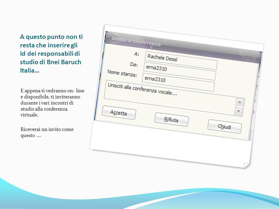 A questo punto non ti resta che inserire gli Id dei responsabili di studio di Bnei Baruch Italia… E appena ti vedranno on- line e disponibile, ti inviteranno durante i vari incontri di studio alla conferenza virtuale.