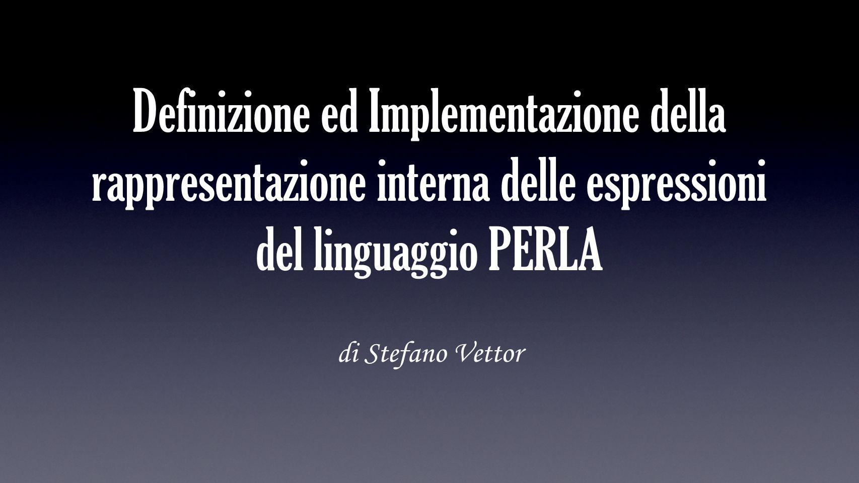 Definizione ed Implementazione della rappresentazione interna delle espressioni del linguaggio PERLA di Stefano Vettor