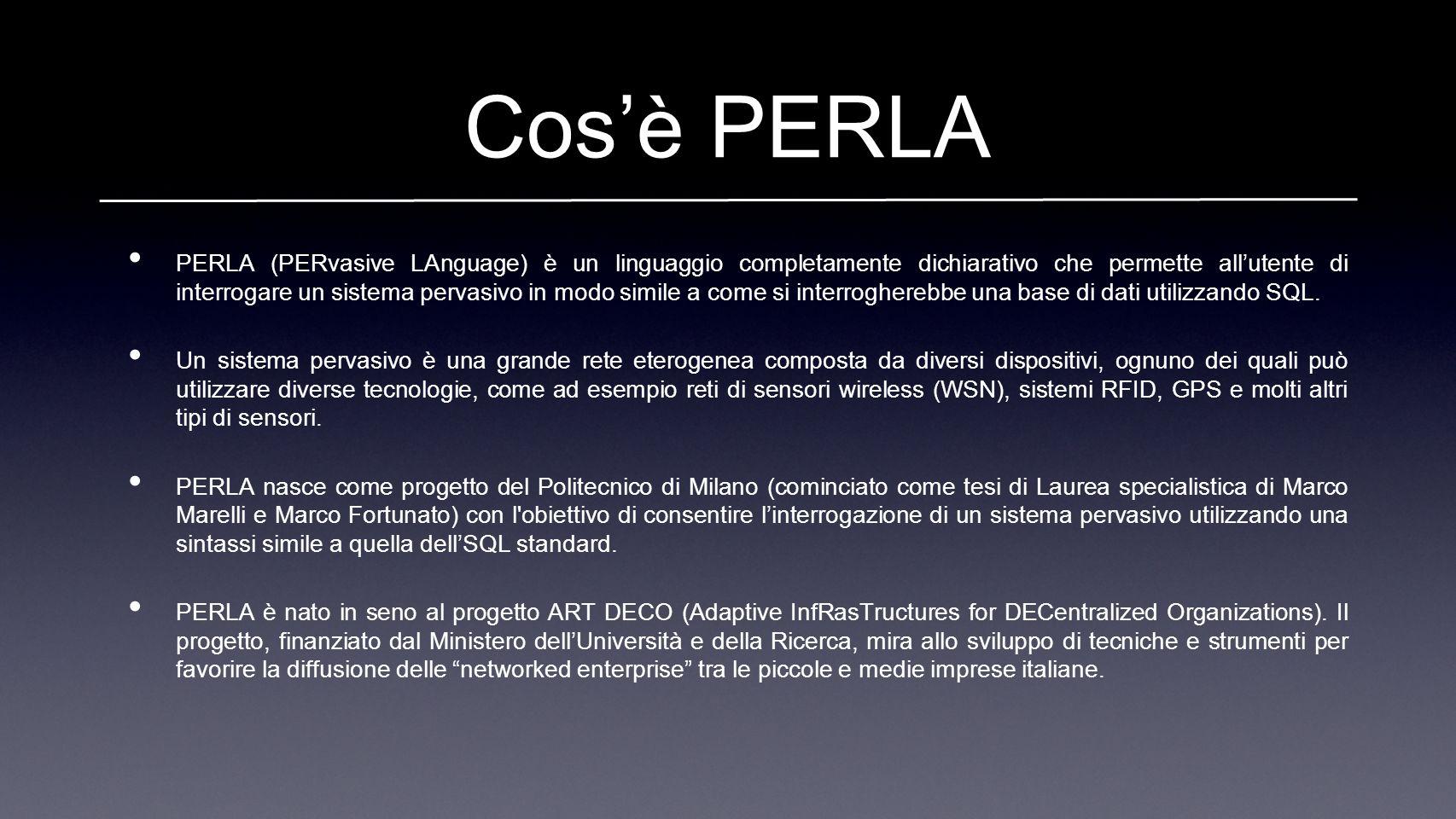 Cosè PERLA PERLA (PERvasive LAnguage) è un linguaggio completamente dichiarativo che permette allutente di interrogare un sistema pervasivo in modo simile a come si interrogherebbe una base di dati utilizzando SQL.