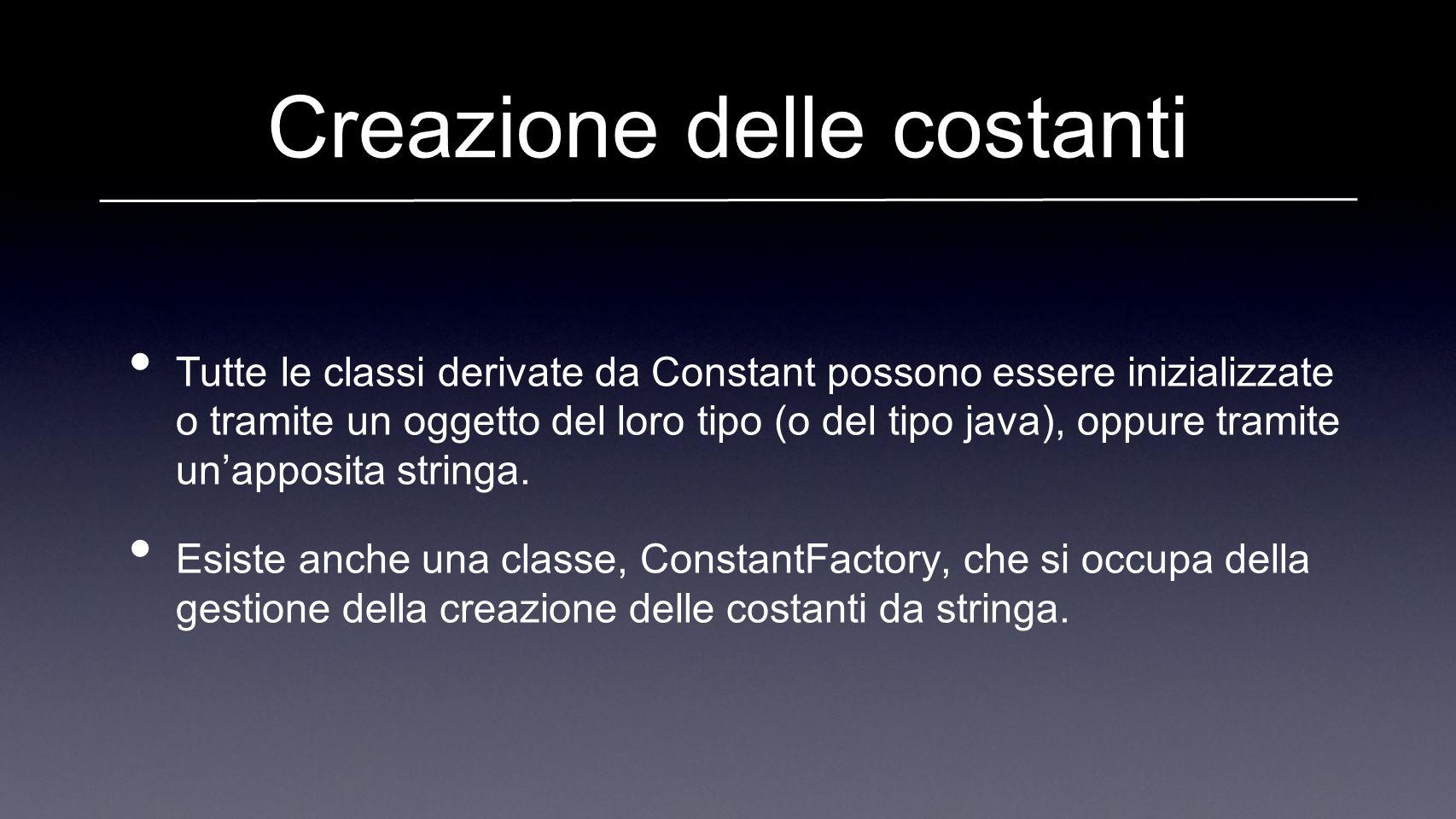 Creazione delle costanti Tutte le classi derivate da Constant possono essere inizializzate o tramite un oggetto del loro tipo (o del tipo java), oppure tramite unapposita stringa.