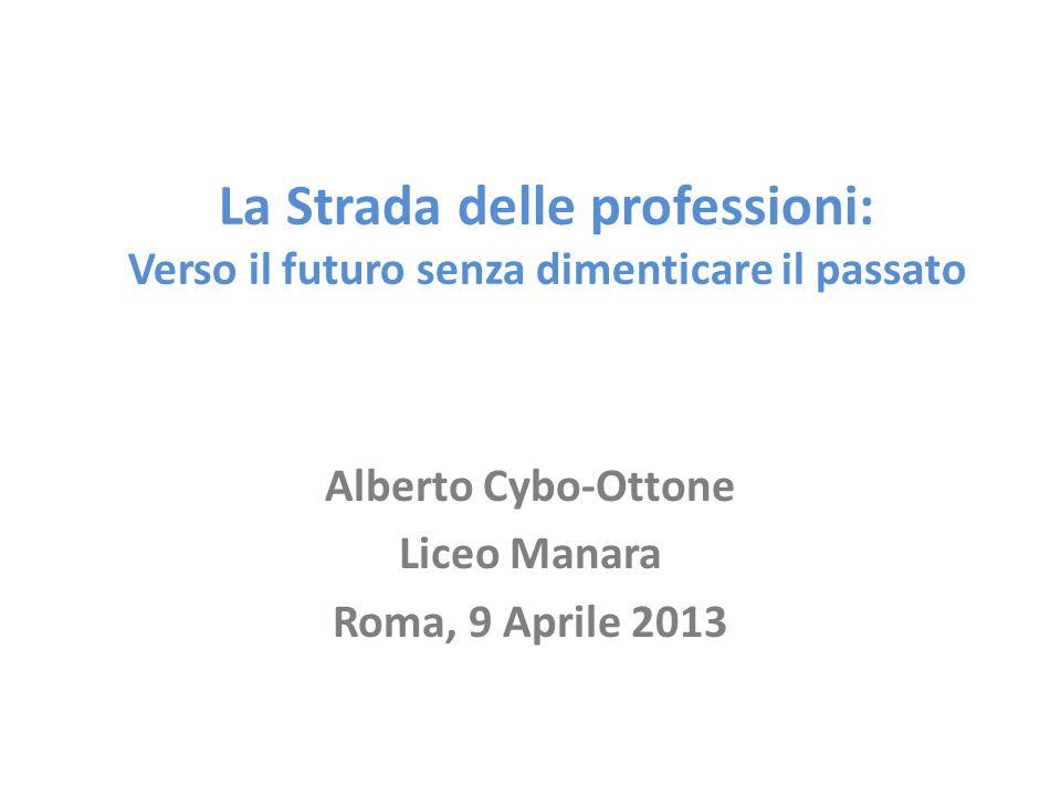 La Strada delle professioni: Verso il futuro senza dimenticare il passato Alberto Cybo-Ottone Liceo Manara Roma, 9 Aprile 2013