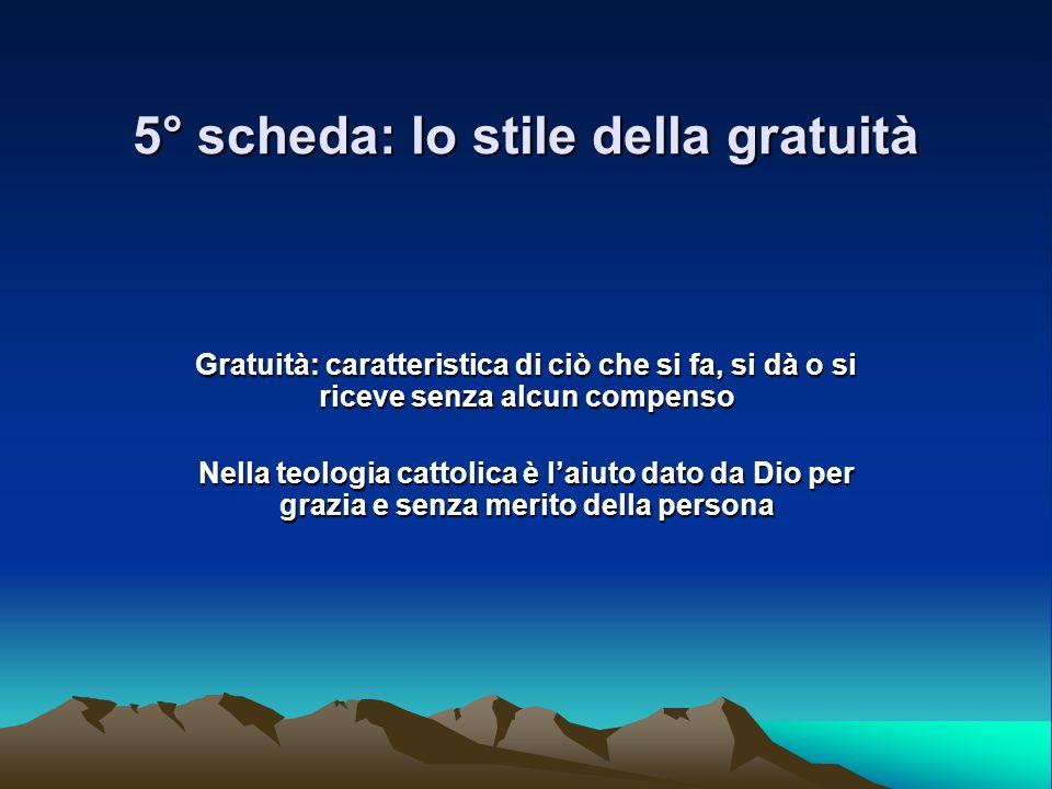 5° scheda: lo stile della gratuità Gratuità: caratteristica di ciò che si fa, si dà o si riceve senza alcun compenso Nella teologia cattolica è laiuto