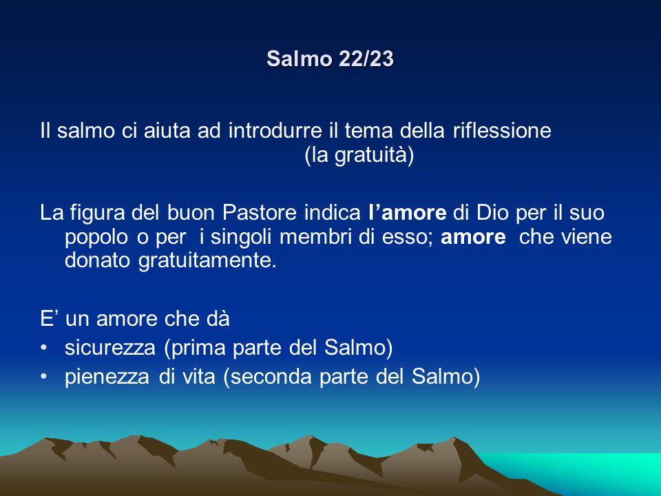 Salmo 22/23 Il salmo ci aiuta ad introdurre il tema della riflessione (la gratuità) La figura del buon Pastore indica lamore di Dio per il suo popolo