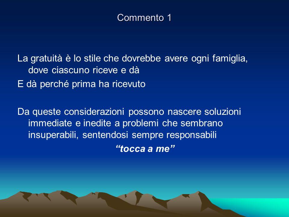 Commento 1 La gratuità è lo stile che dovrebbe avere ogni famiglia, dove ciascuno riceve e dà E dà perché prima ha ricevuto Da queste considerazioni p