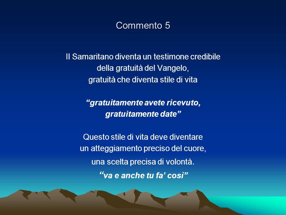 Commento 5 Il Samaritano diventa un testimone credibile della gratuità del Vangelo, gratuità che diventa stile di vita gratuitamente avete ricevuto, g