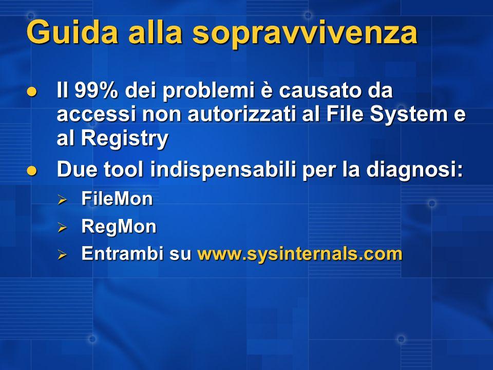 Guida alla sopravvivenza Il 99% dei problemi è causato da accessi non autorizzati al File System e al Registry Il 99% dei problemi è causato da accessi non autorizzati al File System e al Registry Due tool indispensabili per la diagnosi: Due tool indispensabili per la diagnosi: FileMon FileMon RegMon RegMon Entrambi su www.sysinternals.com Entrambi su www.sysinternals.com